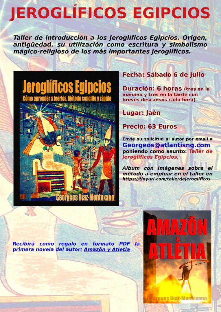 TALLER INTENSIVO DE INTRODUCCIÓN A LOS JEROGLÍFICOS EGIPCIOS.  Taller intensivo de introducción a los Jeroglíficos Egipcios. Origen, antigüedad, su utilización como escritura y simbolismo mágico-religioso de los más importantes jeroglíficos.  Fecha: Sábado 6 de Julio  Duración: 6 horas (tres en la mañana y tres en la tarde con breves descansos cada hora)  Lugar: Jaén  Precio: 63 Euros  Envíe su solicitud al autor por email a Georgeos@atlantisng.com poniendo como asunto: Taller de Jeroglíficos Egipcios.