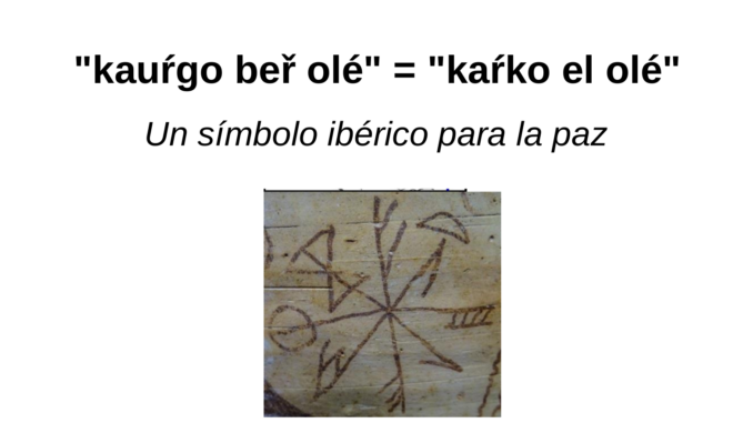 """""""kauŕgo beř olé"""" = """"kaŕko el olé"""" Un símbolo ibérico para la paz. Sobre las lecturas de las secuencias grafemáticas. Un interesante símbolo grafemático en forma de flor o símbolo radiado (astral o solar) ha sido hallado en dos lugares del levante peninsular: como grafito rupestre en dos inscripciones del Abric Tarragón 12 y 13 y pintado sobre una vasija hallada no muy lejos en Llíria. El de la vaisja de Llíria ha sido leído como elolekaŕko (MLH. F.13.2). En el vaso de los jinetes de Llíria vemos como después de ole sigue kaŕko, mientras que en el ejemplo del Abric Tarragón 12 después de olé sigue kauŕko o kauŕgo, según Ferrer i Jané.1 Parece bastante evidente que kauŕko sería una variante del kaŕko escrito en el vaso de Llíria o bien esta una forma abreviada de kauŕko. Joan Ferrer i Jané2 en un reciente análisis y nueva auptosia epigráfica de los símbolos grafemáticos radiados del Abric Tarragón 12 propone que la secuencia debería ser leída como kauŕgobeřolé3. La nueva auptosia epigráfica de Ferrer i Jané demuestra que la lectura que hizo Luis Silgo (Silgo, Perona 2012, 84) de /be/ por /te/ era definitivamente errónea. En cuanto a la descripción de los dos símbolos grafemáticos radiados grafitados en el Abric de Tarragón 12 y 13 acudamos mejor al análisis 'in situ' de Ferrer i Jané quien nos trasmite lo siguiente:"""