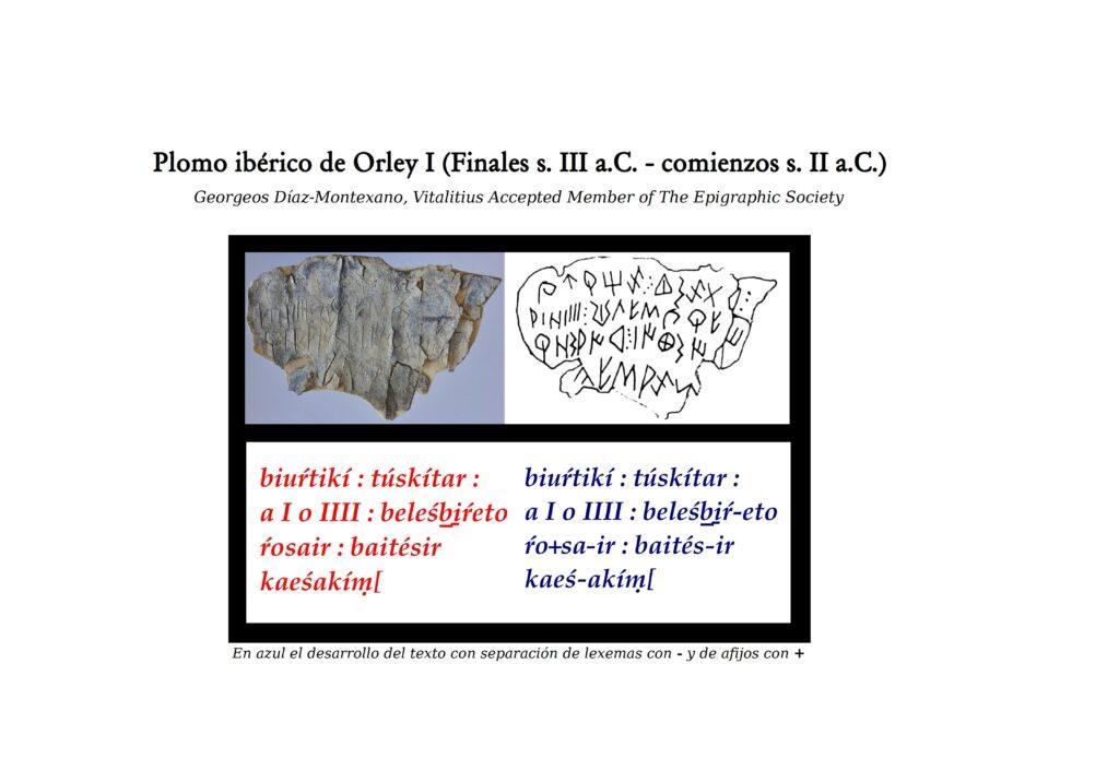 """Plomo ibérico de Orley I (Finales s. III a.C. - comienzos s. II a.C.) Georgeos Díaz-Montexano, Vitalitius Accepted Member of The Epigraphic Society En azul el desarrollo del texto con separación de lexemas con - y de afijos con + Pulsa sobre la imagen o aquí para acceder a la ficha descriptiva en la base de datos de Hesperia. biuŕtikí : túskítar : a I o IIII : beleśb̲i̱ŕ-etoŕo+sa-ir : baités-ir (:) kaeś-akíṃ[ INTERPRETATIO I 1 """"Biurtiki <a> Tuskitar, I A.1 y IIII O.2 Si quien esto recauda3/regula/legisla4 es Beleśbiŕ, el testigo5 es/será el valiente Akim6 […"""". INTERPRETATIO II 2 """"Biurtiki <a> Tuskitar, I A. y IIII O. Si quien esto recauda/regula/legisla es Beleśbiŕ, el testigo es/será el bardo Kaesa7 [..."""". COMENTARIO Nótese que la secuencia etoŕosair parece cumplir con lo observado para otros posibles verbos en ibero que suelen llevar un"""